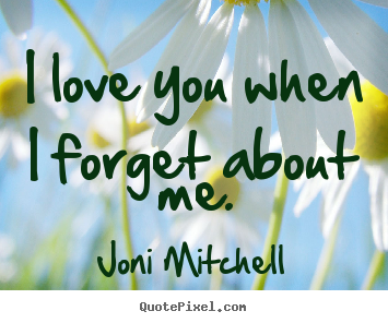 I Love You When I Forget About Me Joni Mitchell Top Love Quotes