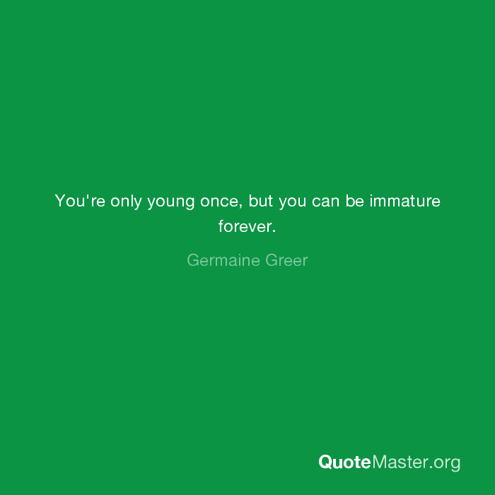 Youre Only Young Once But You Can Be Immature Forever Germaine Greer