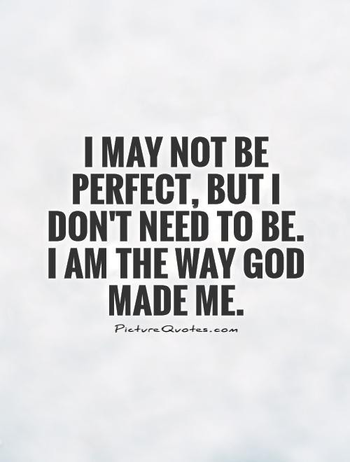 I May Not Be Perfect But I Dont Need To Be I Am The Way God