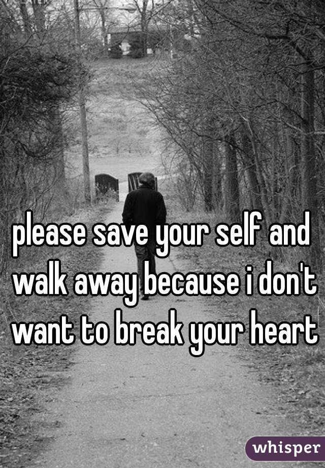 Please Save Your Self And Walk Away Because I Dont Want To Break