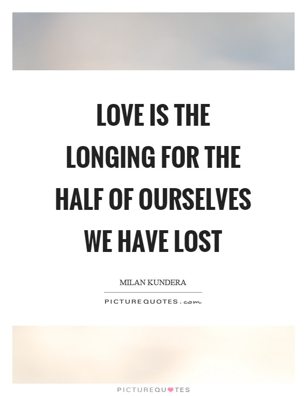 Love Is The Longing For The Half Of Ourselves We Have Lost Picture