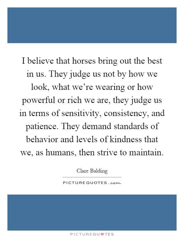 I Believe That Horses Bring Out The Best In Us They Judge Us