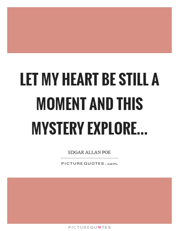 Let My Heart Be Still A Moment And This Mystery Explore Picture Quotes