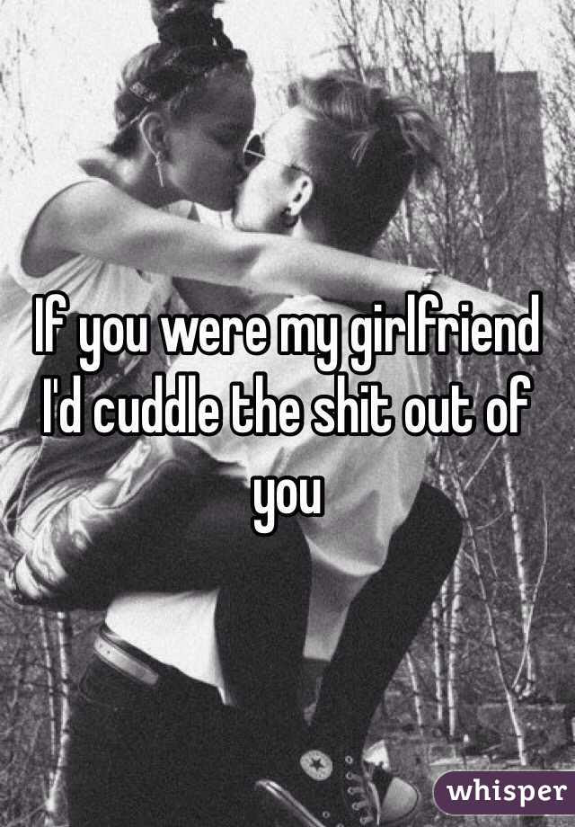 If You Were My Girlfriend Id Cuddle The Shit Out Of You