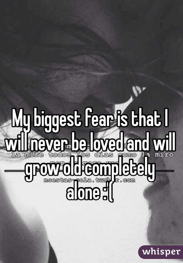 My Biggest Fear Is That I Will Never Be Loved And Will Grow Old