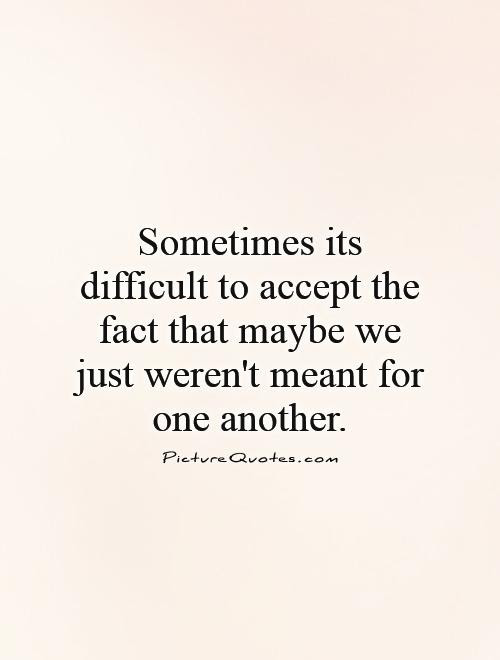 Sometimes Its Difficult To Accept The Fact That Maybe We Just