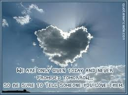 We Are Only Given Today And Never Promised Tomorrow So Be Sure To