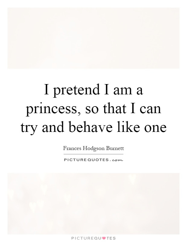 I Pretend I Am A Princess So That I Can Try And Behave Like One