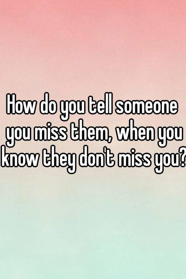 How Do You Tell Someone You Miss Them When You Know They Dont Miss