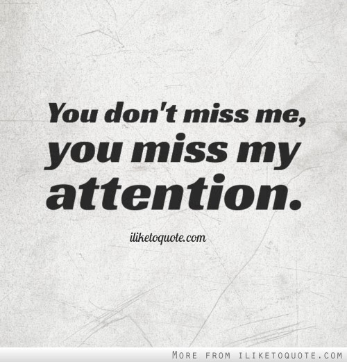 You Dont Miss Me You Miss My Attention