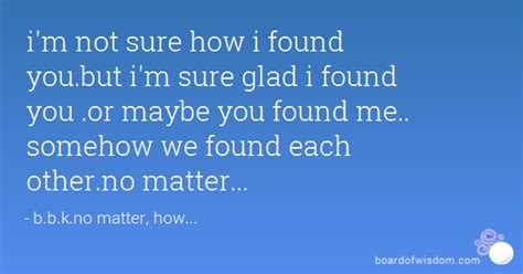 Im Glad Found You Quotes
