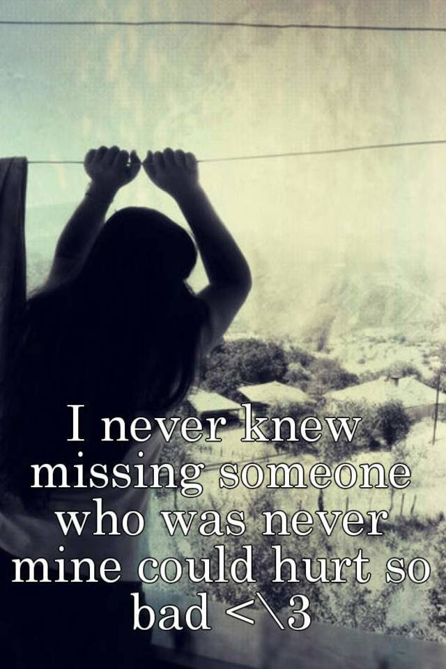 I Never Knew Missing Someone Who Was Never Mine Could Hurt So Bad