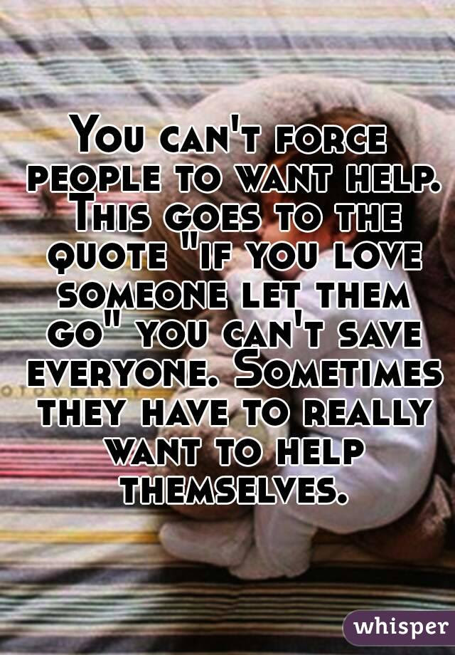 You Cant Force People To Want Help This Goes To The Quote If You Love
