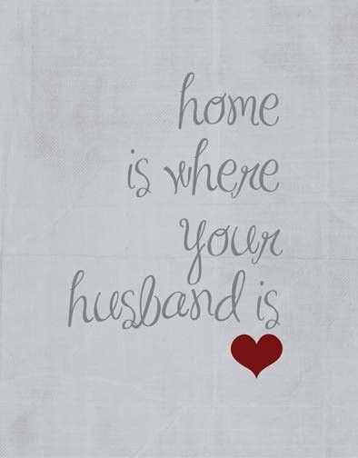.Home is where your Husband is <3