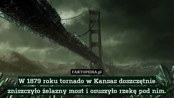 W 1879 roku tornado w Kansas doszczętnie – W 1879 roku tornado w Kansas doszczętnie zniszczyło żelazny most i osuszyło rzekę pod nim.
