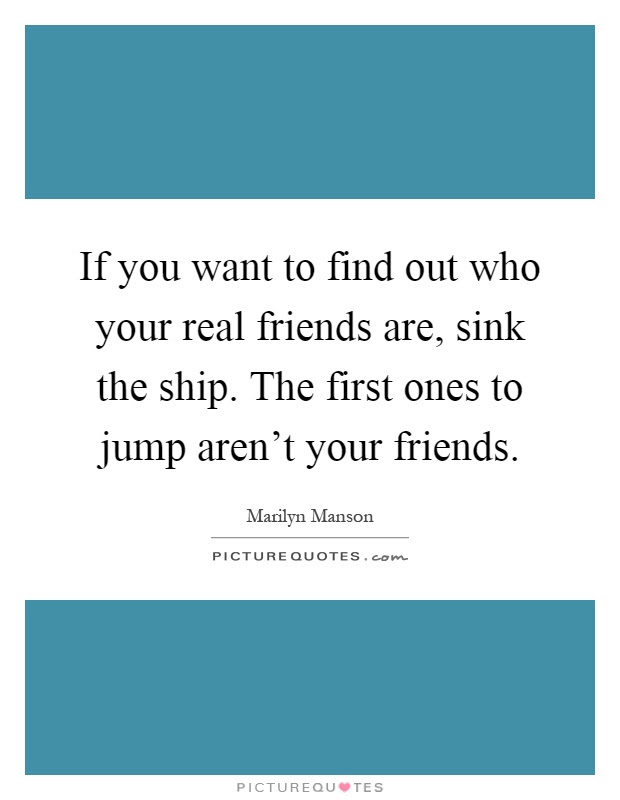 If You Want To Find Out Who Your Real Friends Are Sink The