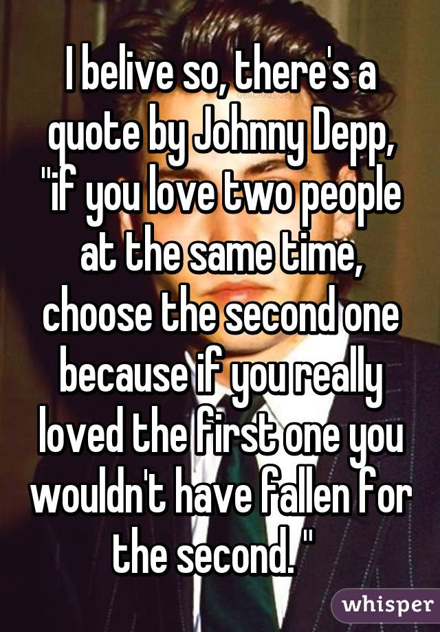 I Belive So Theres A Quote By Johnny Depp If You Love Two People