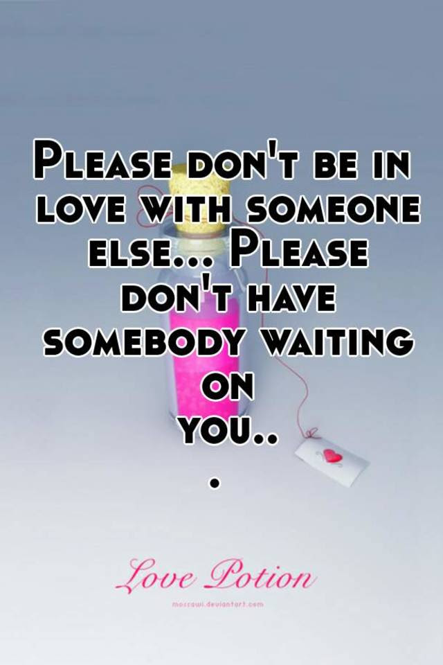 Please Dont Be In Love With Someone Else Please Dont Have