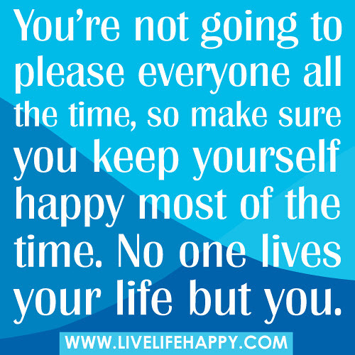 Youre Not Going To Please Everyone Live Life Happy