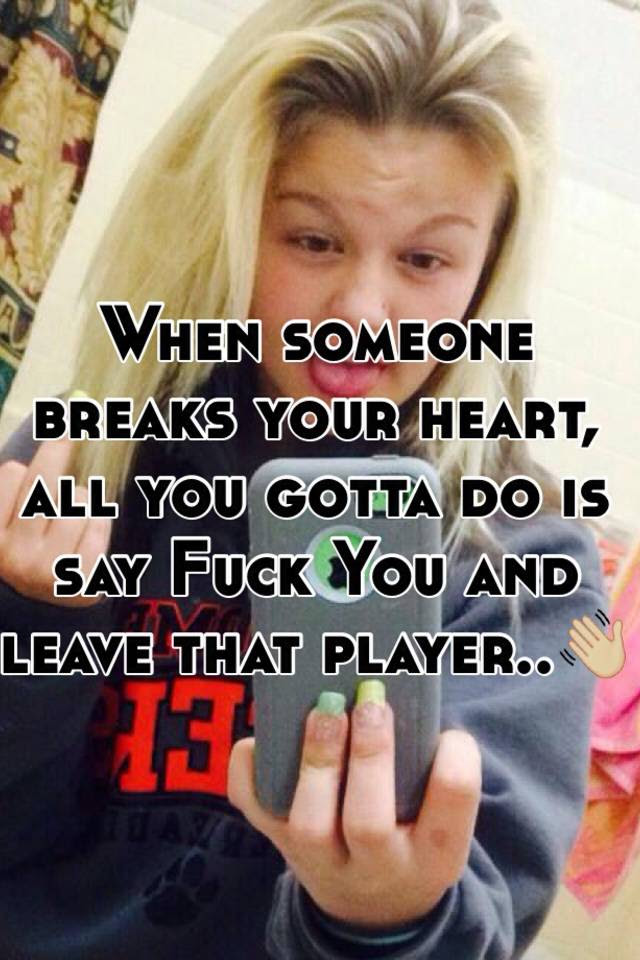 When Someone Breaks Your Heart All You Gotta Do Is Say Fuck You