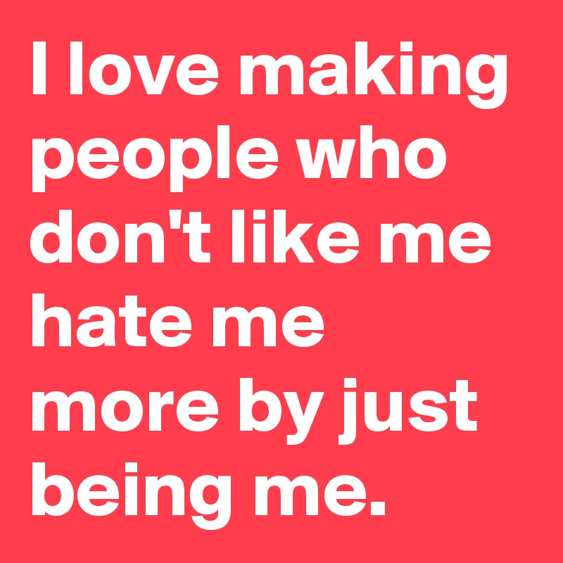 I Love Making People Who Dont Like Me Hate Me More By Just Being Me