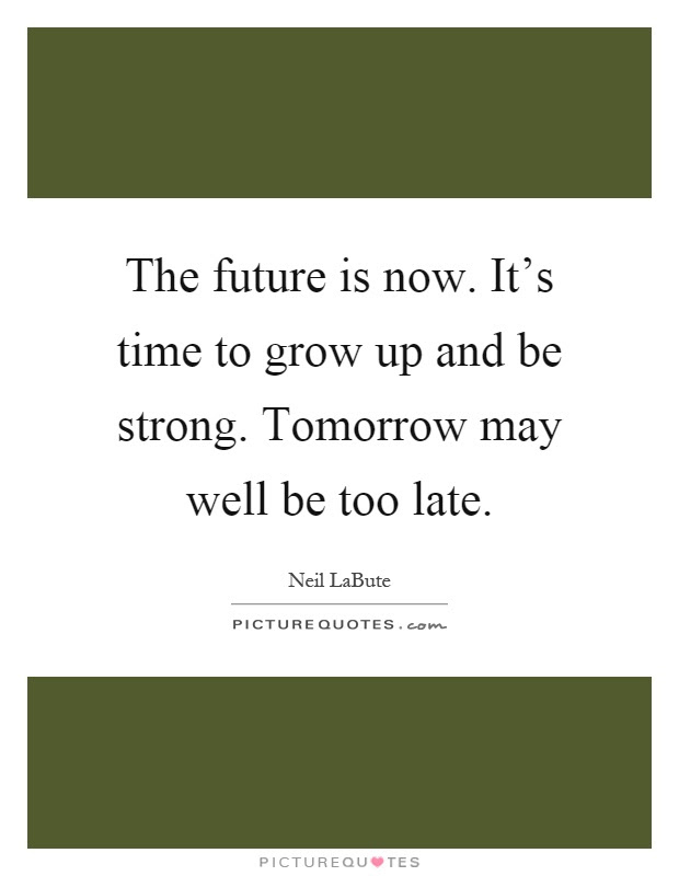 The Future Is Now Its Time To Grow Up And Be Strong Tomorrow