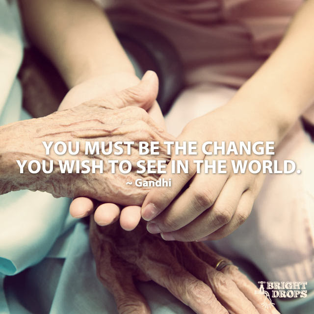 """""""You must be the change you wish to see in the world."""" ~Gandhi"""