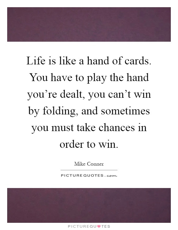 Life Is Like A Hand Of Cards You Have To Play The Hand Youre