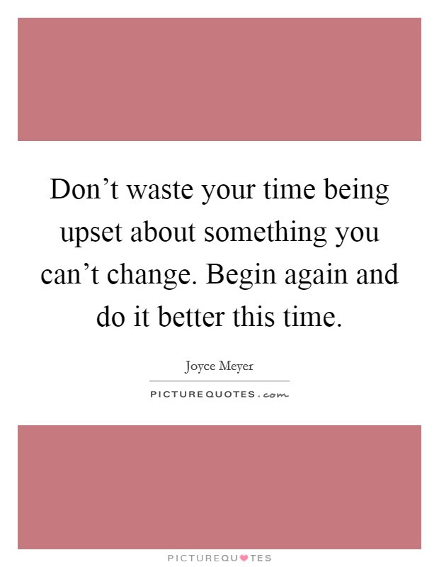 Dont Waste Your Time Being Upset About Something You Cant