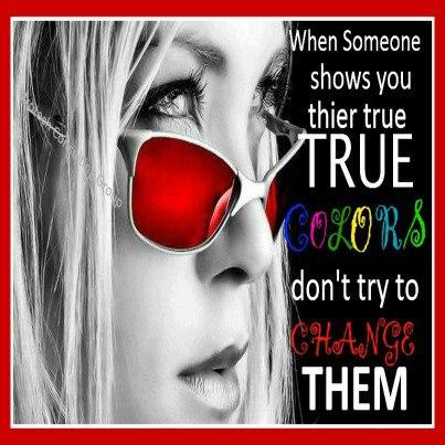 When Someone Shows You There True Colors Dont Try To Change Them