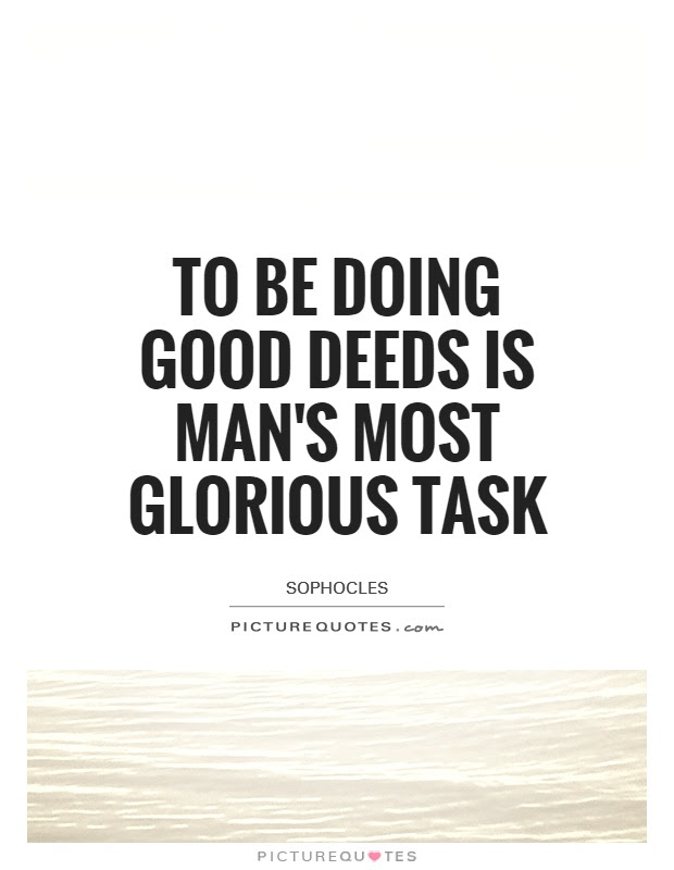 To Be Doing Good Deeds Is Mans Most Glorious Task Picture Quotes