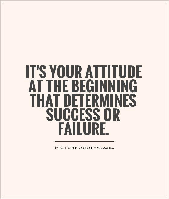 Its Your Attitude At The Beginning That Determines Success Or