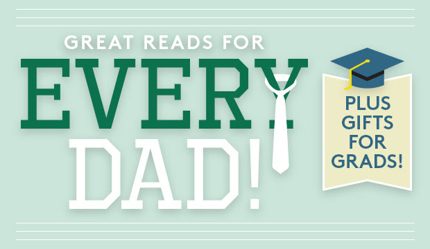 GREAT READS FOR EVERY DAD! Plus gifts for GRADS!