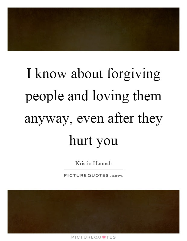 I Know About Forgiving People And Loving Them Anyway Even After