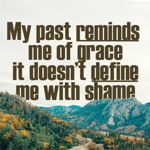 My past reminds me of grace, it doesn't define me with shame.