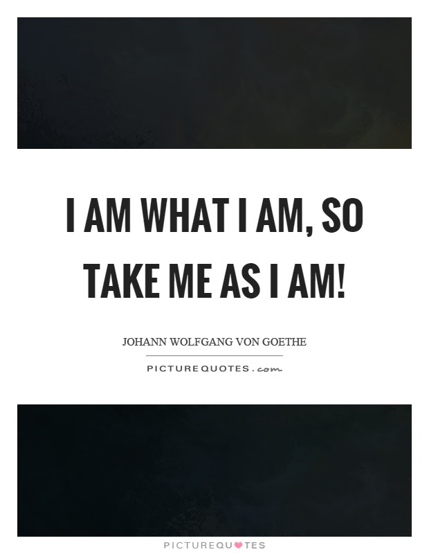 I Am What I Am So Take Me As I Am Picture Quotes