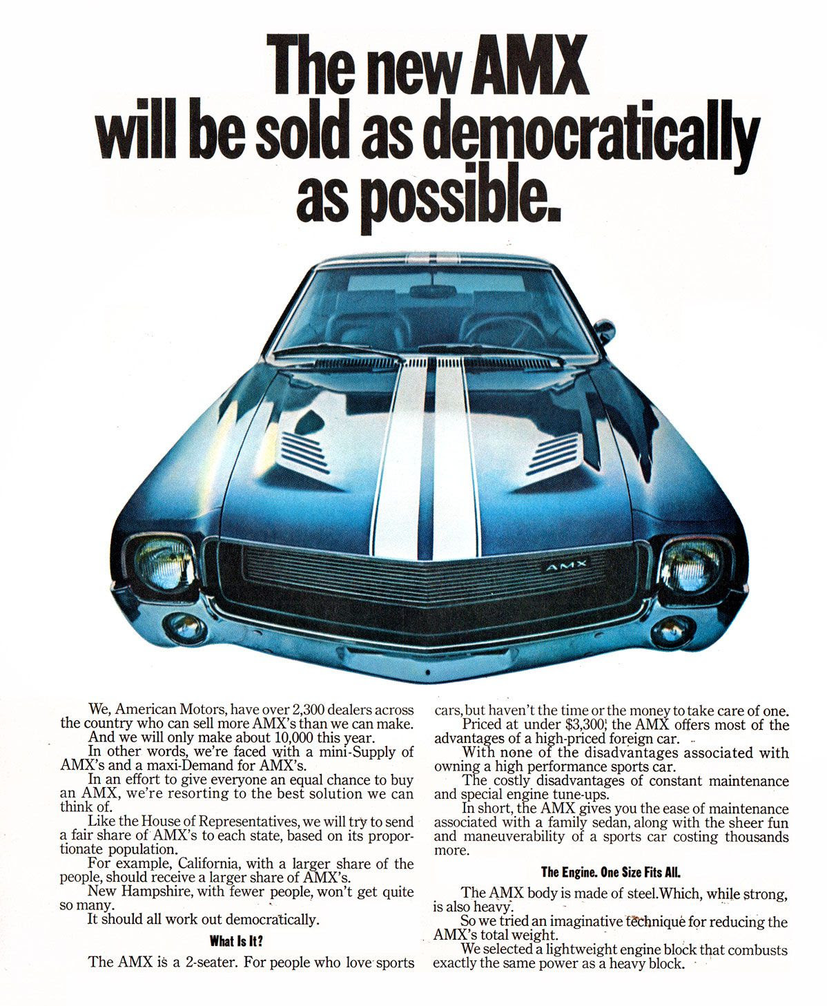 The new AMX will be sold as democratically as possible.  We, American Motors, have over 2,300 dealers across the country who can sell more AMX's than we can make. And we will only make about 10,000 this year. In other words, we're faced with a mini-Supply of AMX's and a maxi-Demand for AMX's. In an effort to give everyone an equal chance to buy an AMX, we're resorting to the best solution we can think of. Like the House of Representatives, we will try to send a fair share of AMX's to each state, based on its propor-tionate population. For example, California, with a larger share of the people, should receive a larger share of AMX's. New Hampshire, with fewer people, won't get quite so many. It should all work out democratically. What Is It! The AMX is a 2-seater. For people who love sports  cars, but haven't the time or the money to take care of one. Priced at under $3,300: the AMX offers most of the advantages of a high-priced foreign car. . With none of the disadvantages associated with owning a high performance sports car. The costly disadvantages of constant maintenance and special engine tune-ups. In short, the AMX gives you the ease of maintenance associated with a family sedan, along with the sheer fun and maneuverability of a sports car costing thousands more.  The Engine. One Size Fits AIL The AMX body is made of steel.Which, while strong, is also heavy. So we tried an imaginative tethnique for reducing the AMX's total weight. We selected a lightweight engine block that combusts exactly the same power as a heavy block.
