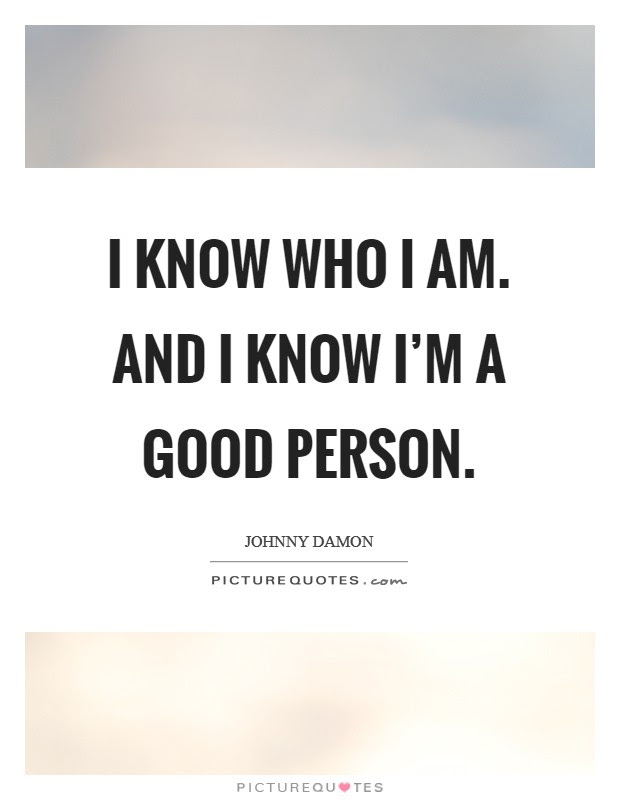 I Know Who I Am And I Know Im A Good Person Picture Quotes