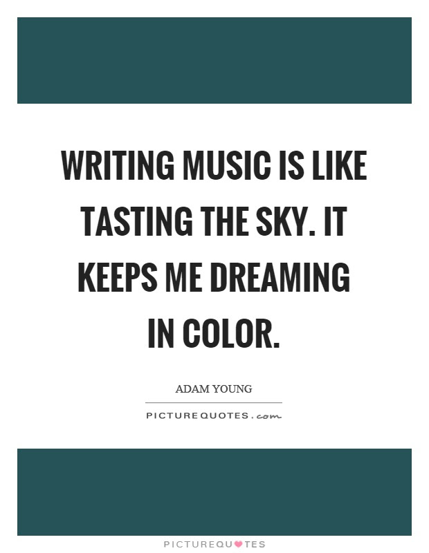 Writing Music Is Like Tasting The Sky It Keeps Me Dreaming In