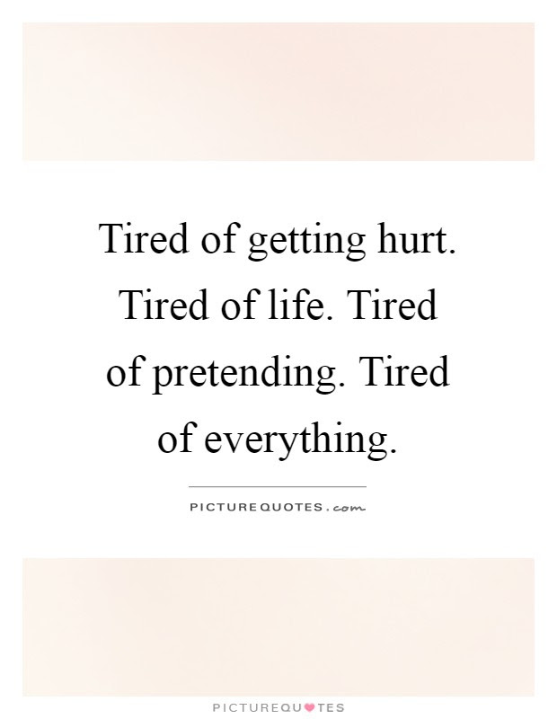 Tired Of Getting Hurt Tired Of Life Tired Of Pretending Tired