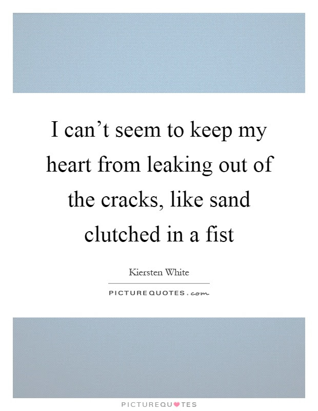 I Cant Seem To Keep My Heart From Leaking Out Of The Cracks