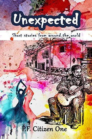 Unexpected: Short Stories from Around the World by P. F Citizen One