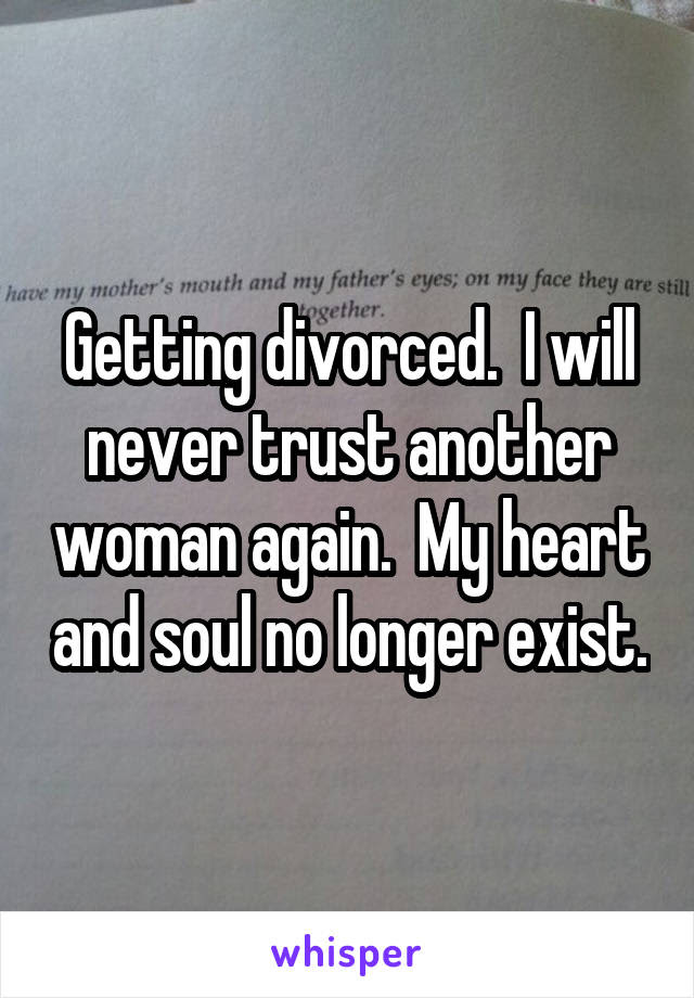 Getting Divorced I Will Never Trust Another Woman Again My Heart