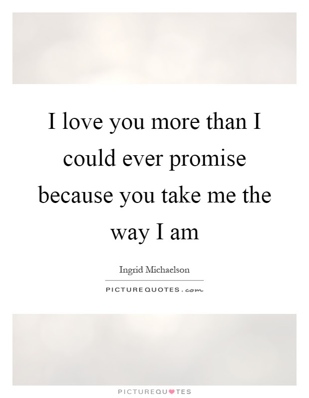 I Love You More Than I Could Ever Promise Because You Take Me