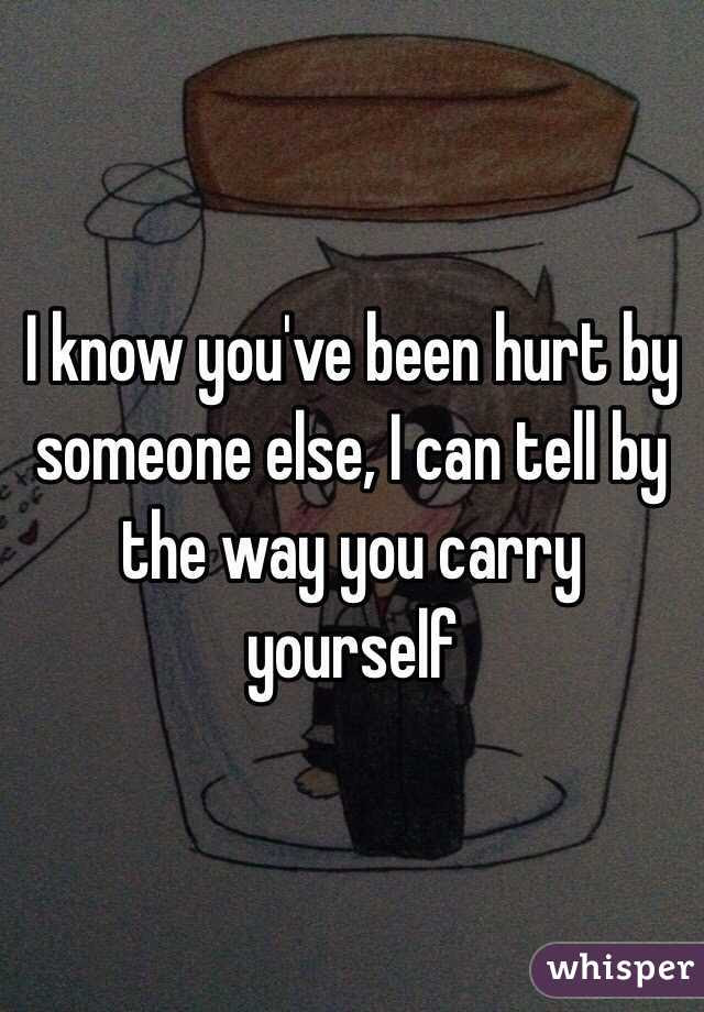 I Know Youve Been Hurt By Someone Else I Can Tell By The Way You