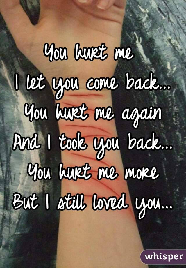 You Hurt Me I Let You Come Back You Hurt Me Again And I Took You
