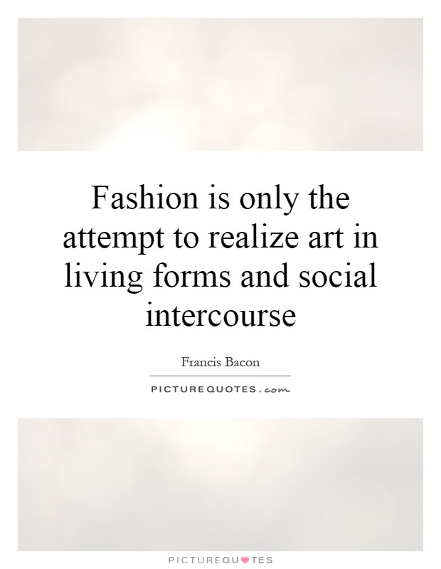 Fashion Is Only The Attempt To Realize Art In Living Forms And