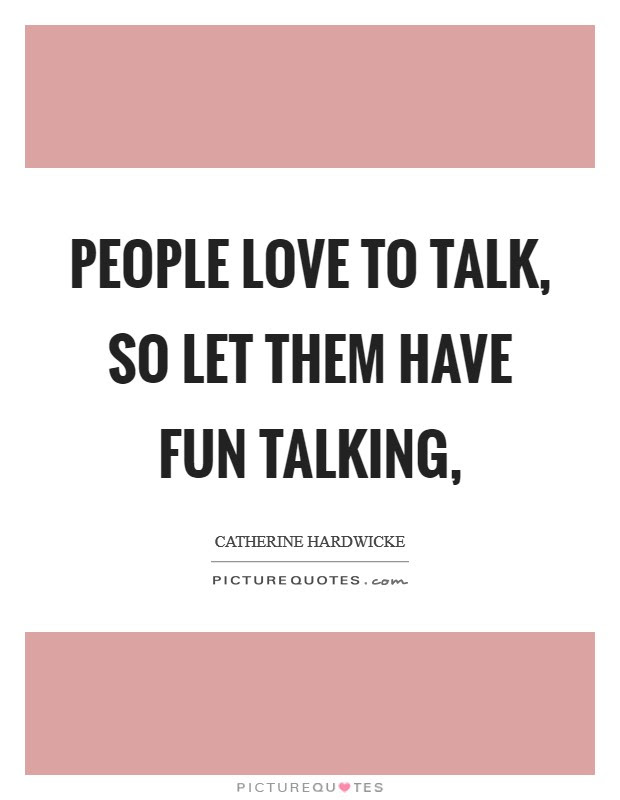 People Love To Talk So Let Them Have Fun Talking Picture Quotes