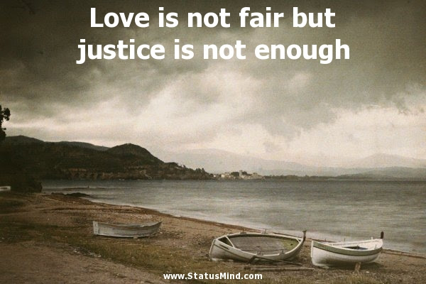 Love Is Not Fair But Justice Is Not Enough Statusmindcom