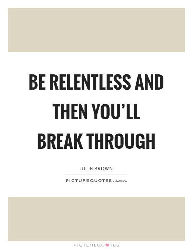 Be Relentless And Then Youll Break Through Picture Quotes